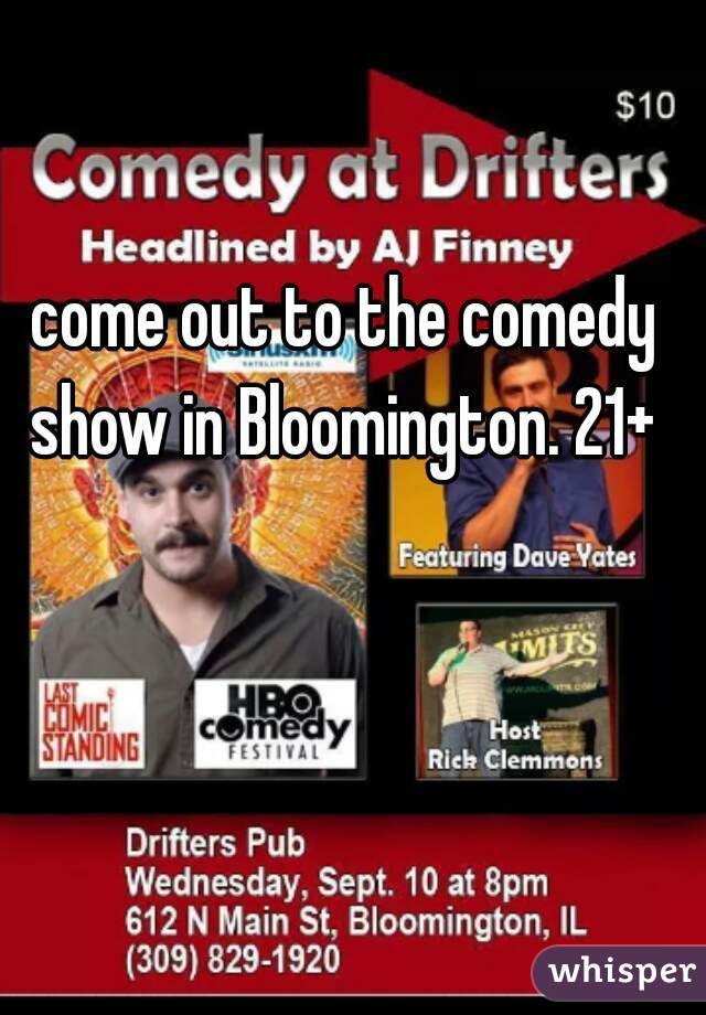 come out to the comedy show in Bloomington. 21+