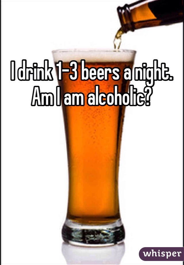 I drink 1-3 beers a night. Am I am alcoholic?