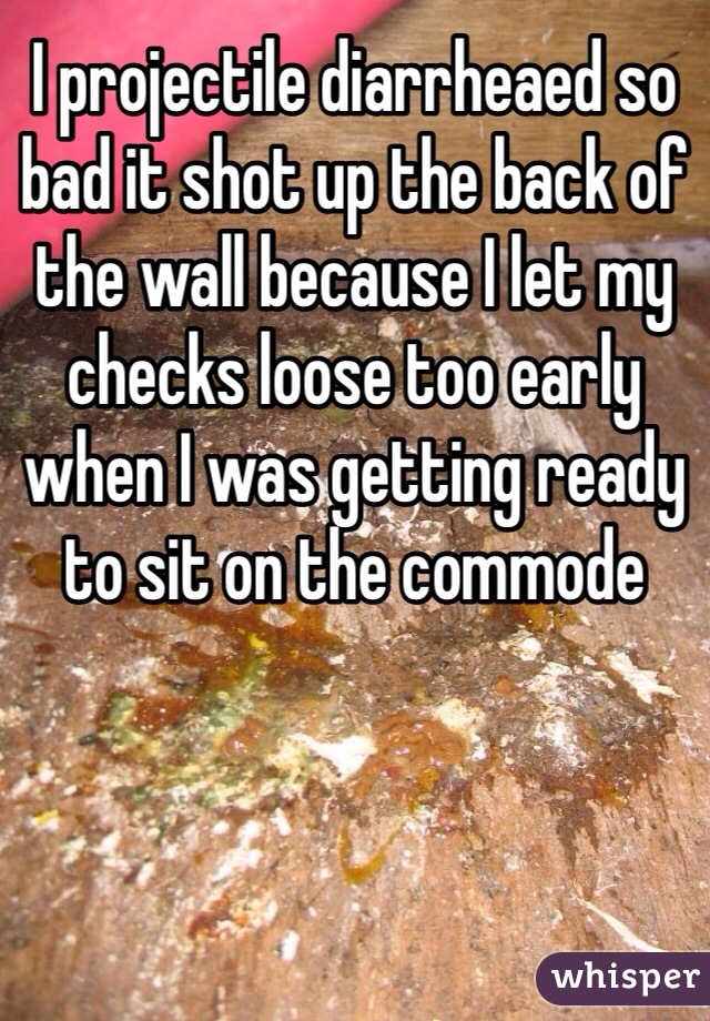 I projectile diarrheaed so bad it shot up the back of the wall because I let my checks loose too early when I was getting ready to sit on the commode
