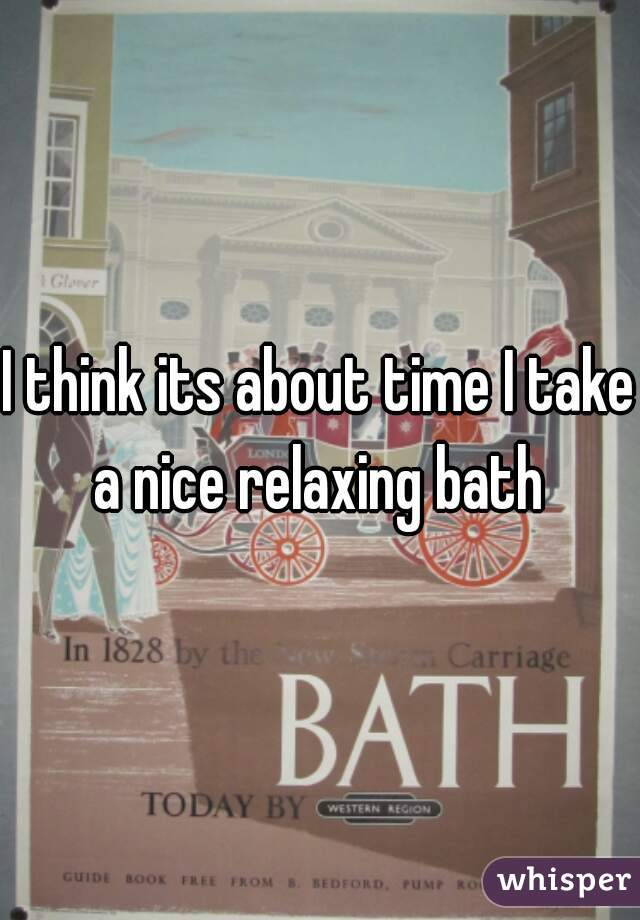 I think its about time I take a nice relaxing bath