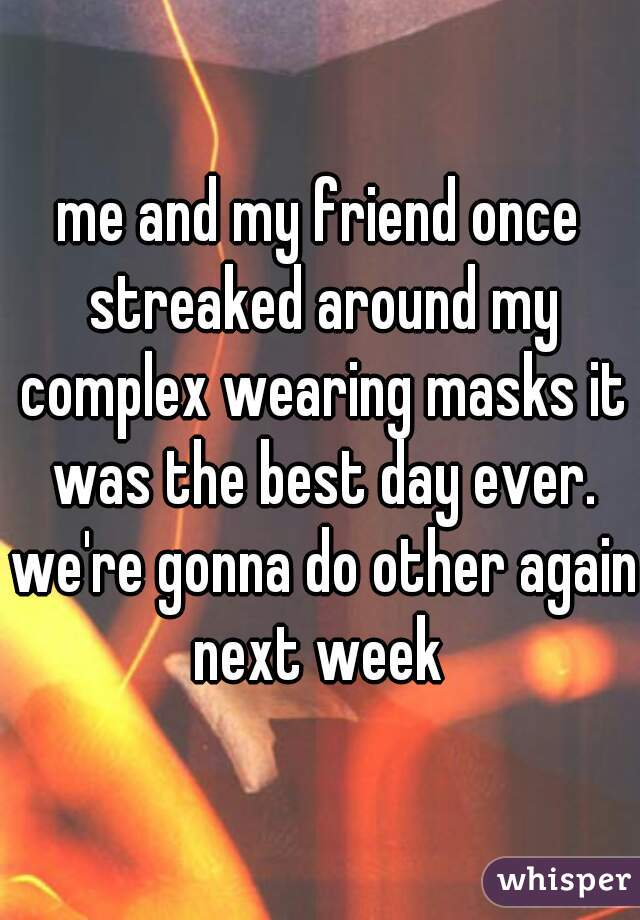 me and my friend once streaked around my complex wearing masks it was the best day ever. we're gonna do other again next week