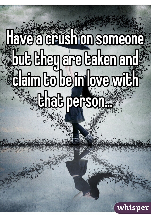 Have a crush on someone but they are taken and claim to be in love with that person...