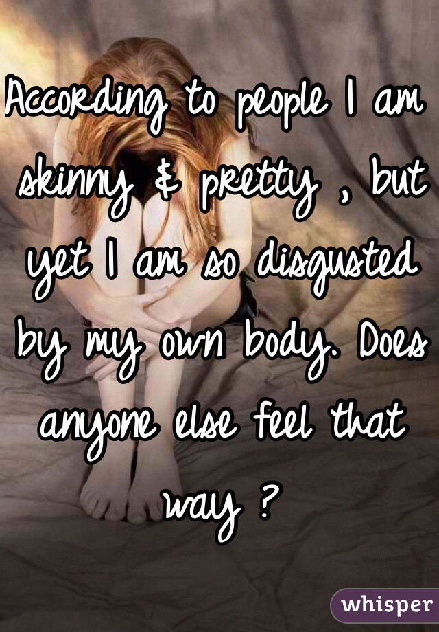 According to people I am skinny & pretty , but yet I am so disgusted by my own body. Does anyone else feel that way ?