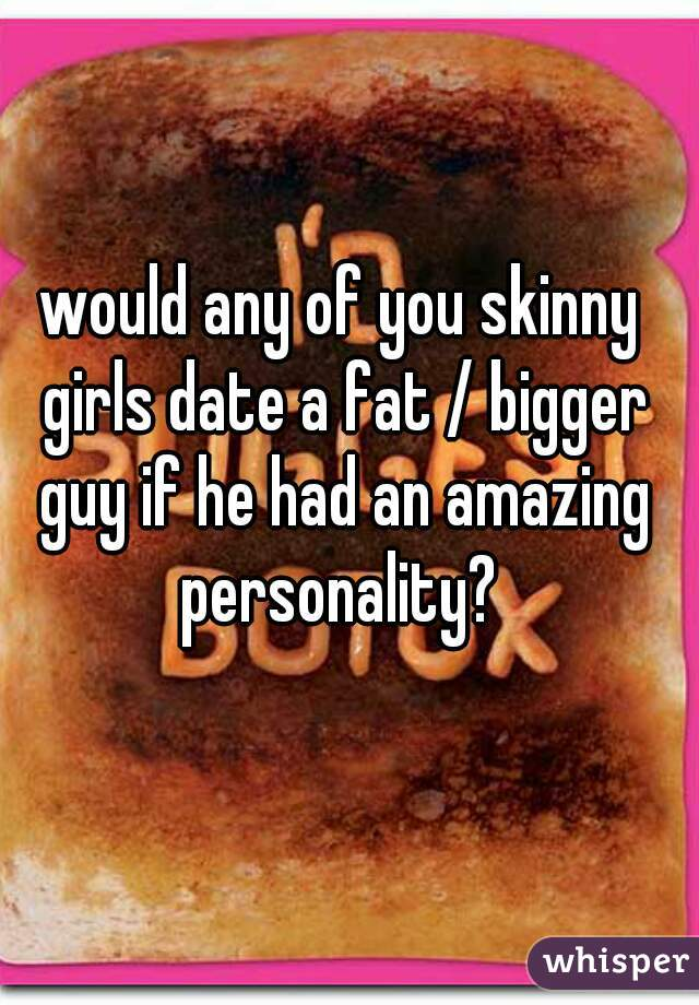 would any of you skinny girls date a fat / bigger guy if he had an amazing personality?