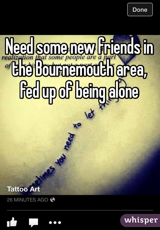 Need some new friends in the Bournemouth area, fed up of being alone
