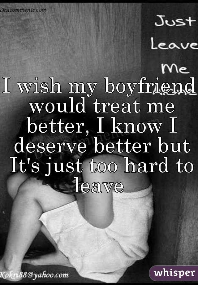 I wish my boyfriend would treat me better, I know I deserve better but It's just too hard to leave