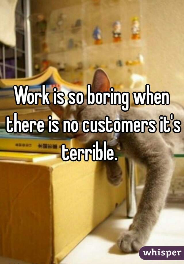 Work is so boring when there is no customers it's terrible.