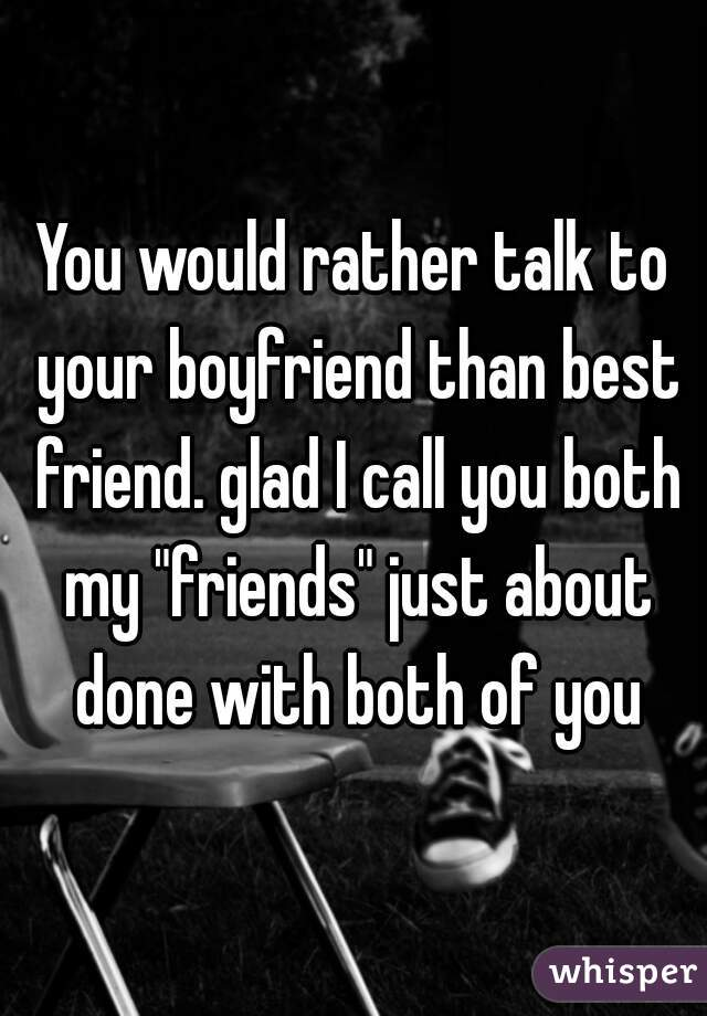 """You would rather talk to your boyfriend than best friend. glad I call you both my """"friends"""" just about done with both of you"""