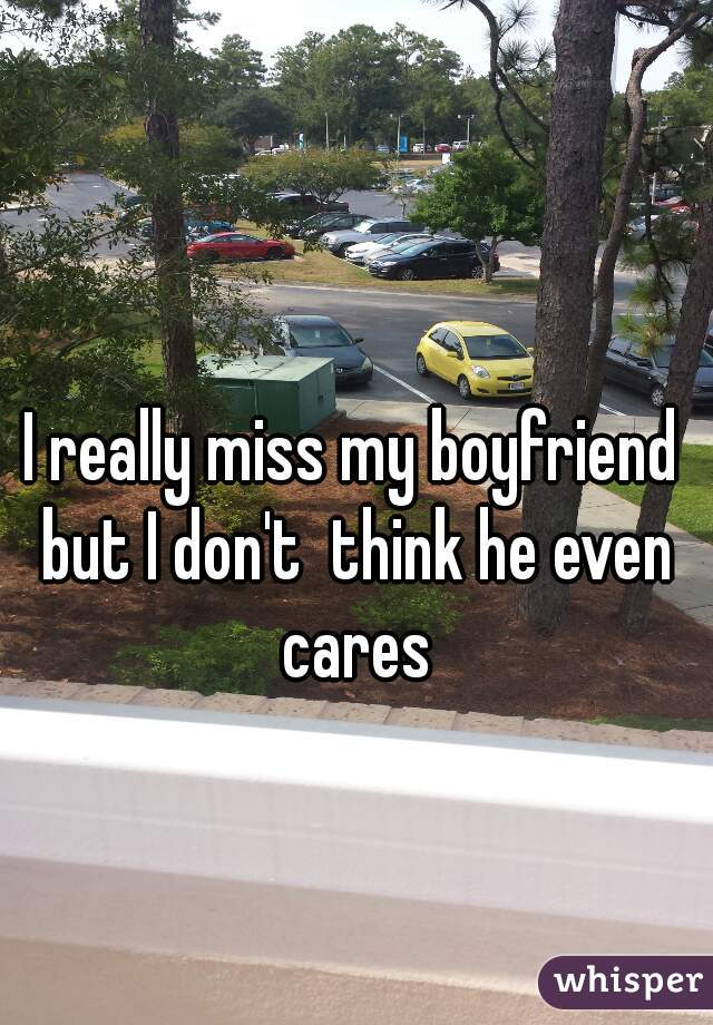 I really miss my boyfriend but I don't  think he even cares