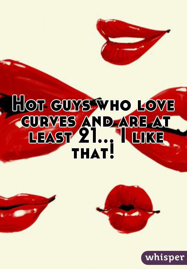 Hot guys who love curves and are at least 21... I like that!