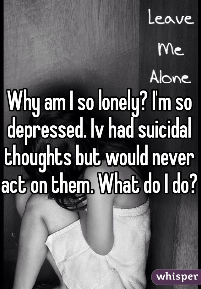 Why am I so lonely? I'm so depressed. Iv had suicidal thoughts but would never act on them. What do I do?