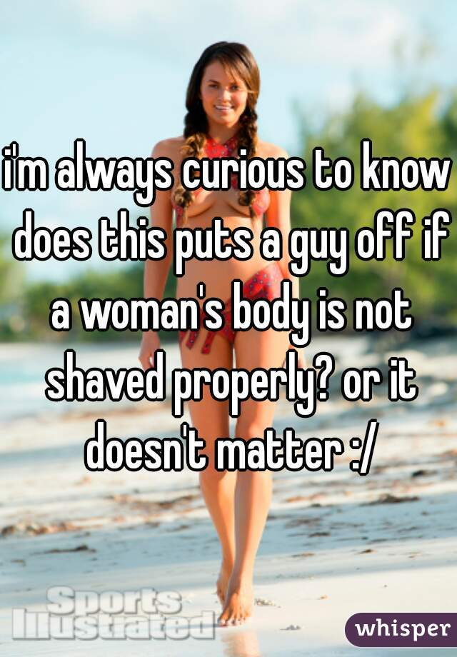 i'm always curious to know does this puts a guy off if a woman's body is not shaved properly? or it doesn't matter :/