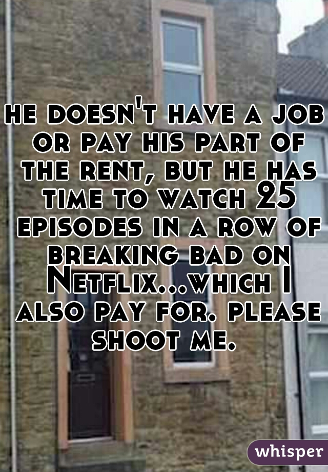 he doesn't have a job or pay his part of the rent, but he has time to watch 25 episodes in a row of breaking bad on Netflix...which I also pay for. please shoot me.
