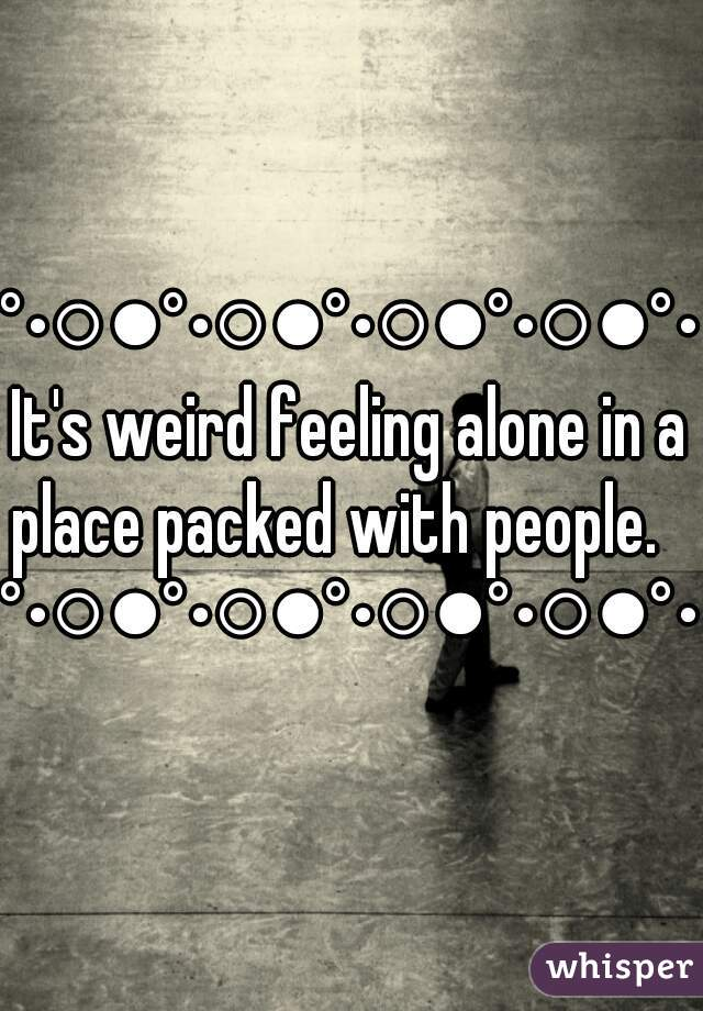 °•○●°•○●°•○●°•○●°•It's weird feeling alone in a place packed with people.    °•○●°•○●°•○●°•○●°•