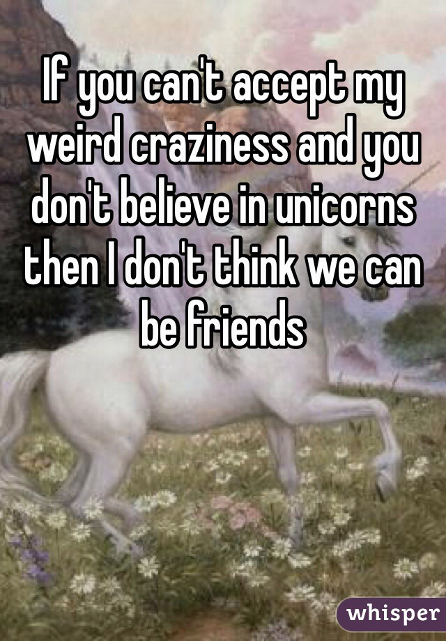 If you can't accept my weird craziness and you don't believe in unicorns then I don't think we can be friends