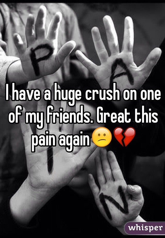 I have a huge crush on one of my friends. Great this pain again😕💔