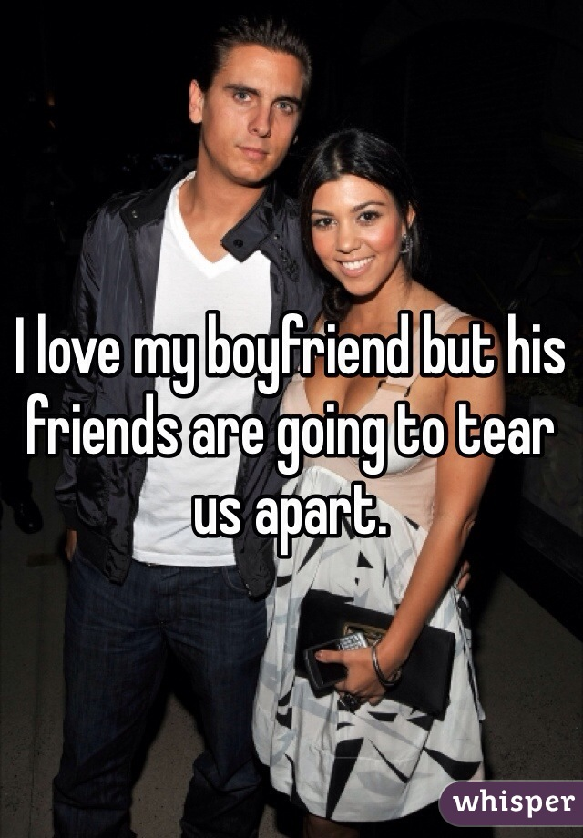 I love my boyfriend but his friends are going to tear us apart.