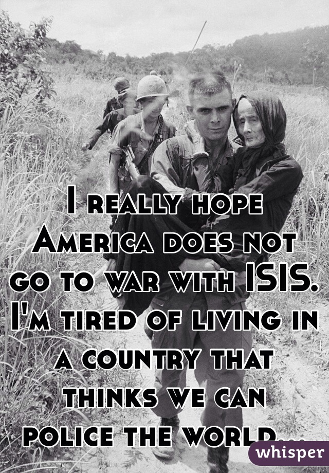 I really hope  America does not  go to war with ISIS.  I'm tired of living in a country that thinks we can  police the world...