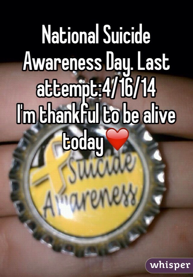 National Suicide Awareness Day. Last attempt:4/16/14 I'm thankful to be alive today❤️