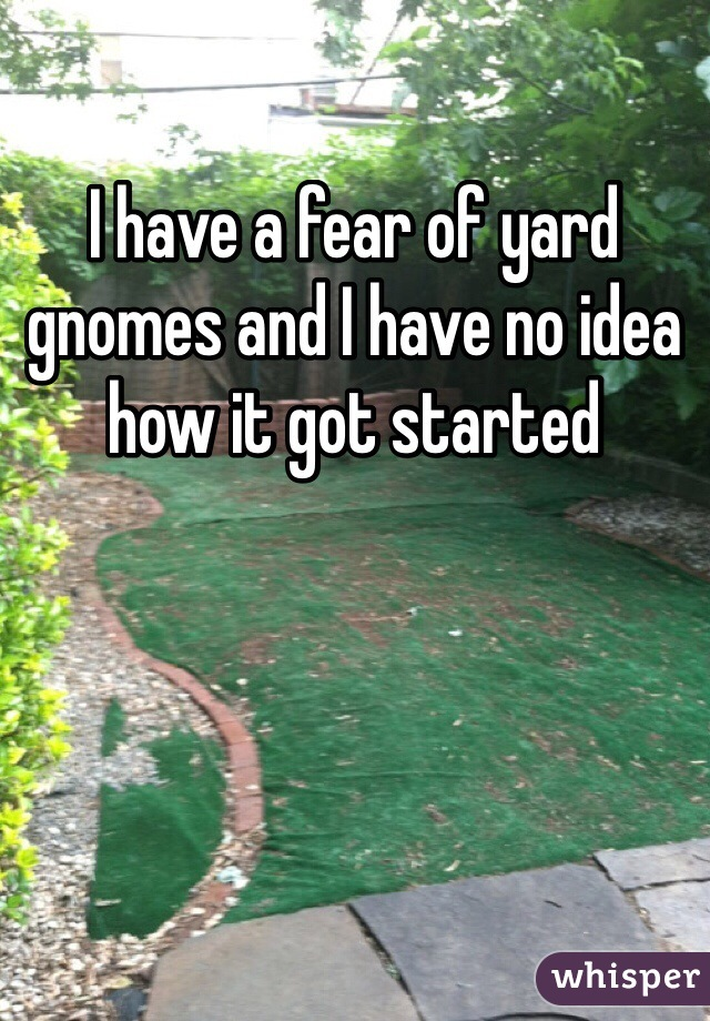 I have a fear of yard gnomes and I have no idea how it got started