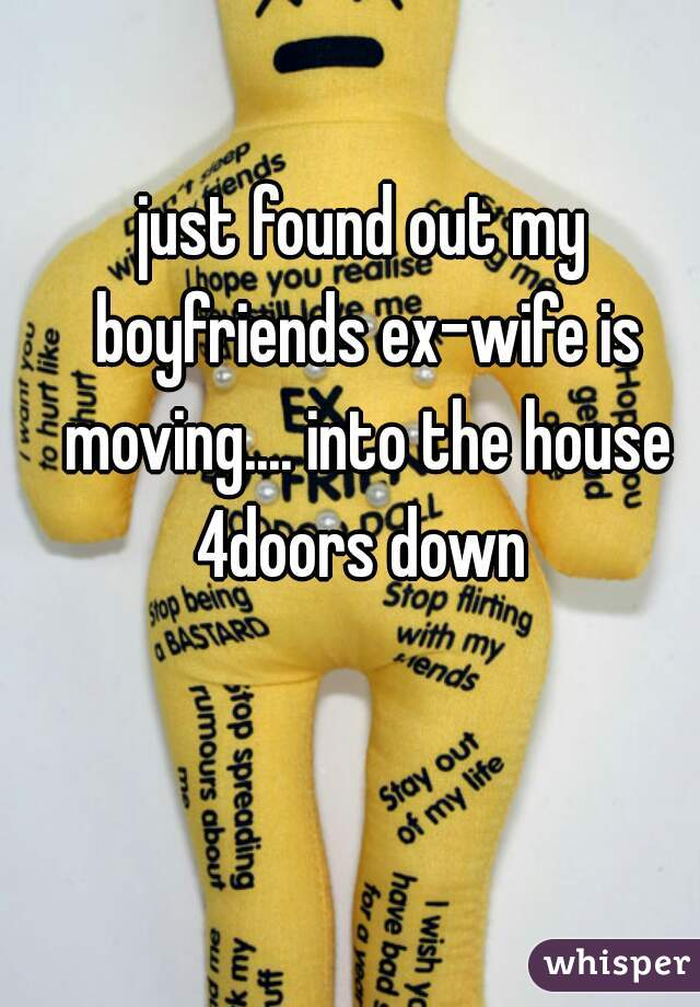 just found out my boyfriends ex-wife is moving.... into the house 4doors down