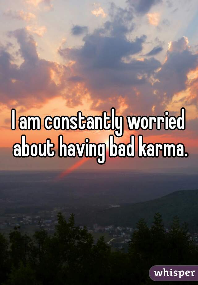I am constantly worried about having bad karma.