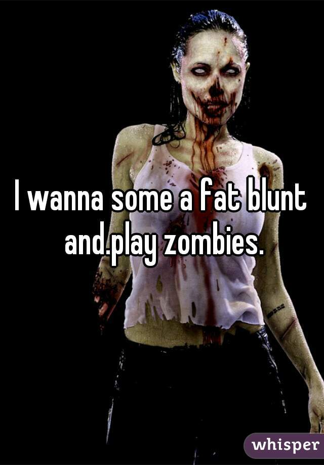I wanna some a fat blunt and.play zombies.