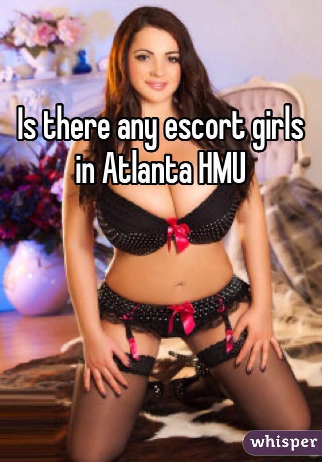 Is there any escort girls in Atlanta HMU