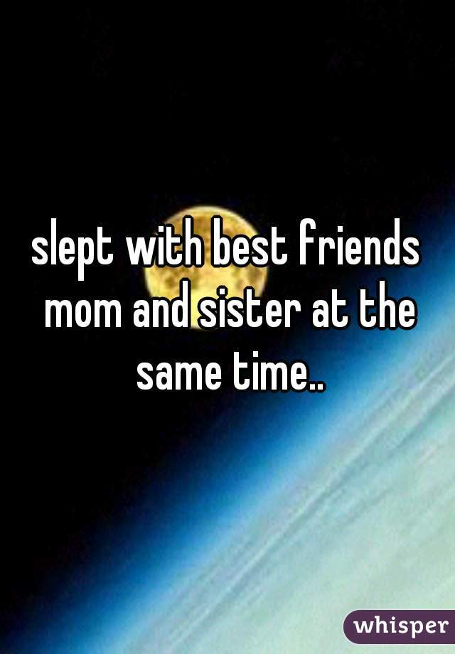 slept with best friends mom and sister at the same time..