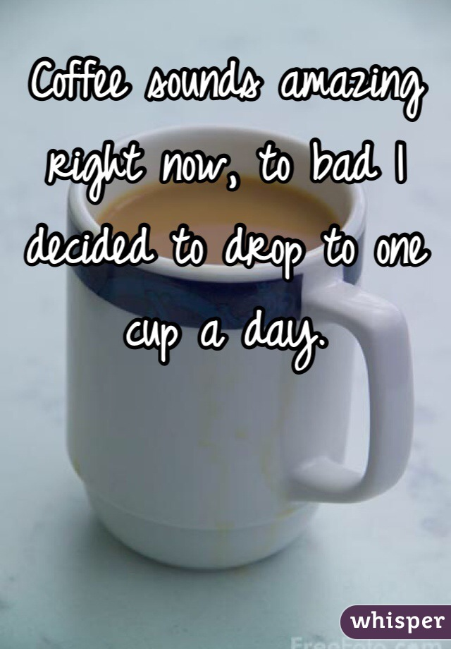 Coffee sounds amazing right now, to bad I decided to drop to one cup a day.