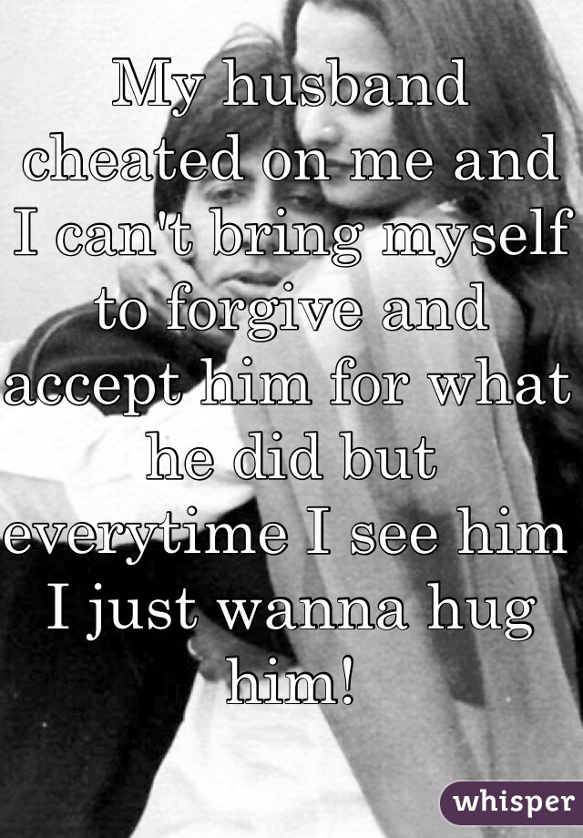 My husband cheated on me and I can't bring myself to forgive and accept him for what he did but everytime I see him I just wanna hug him!