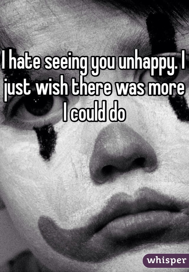 I hate seeing you unhappy. I just wish there was more I could do