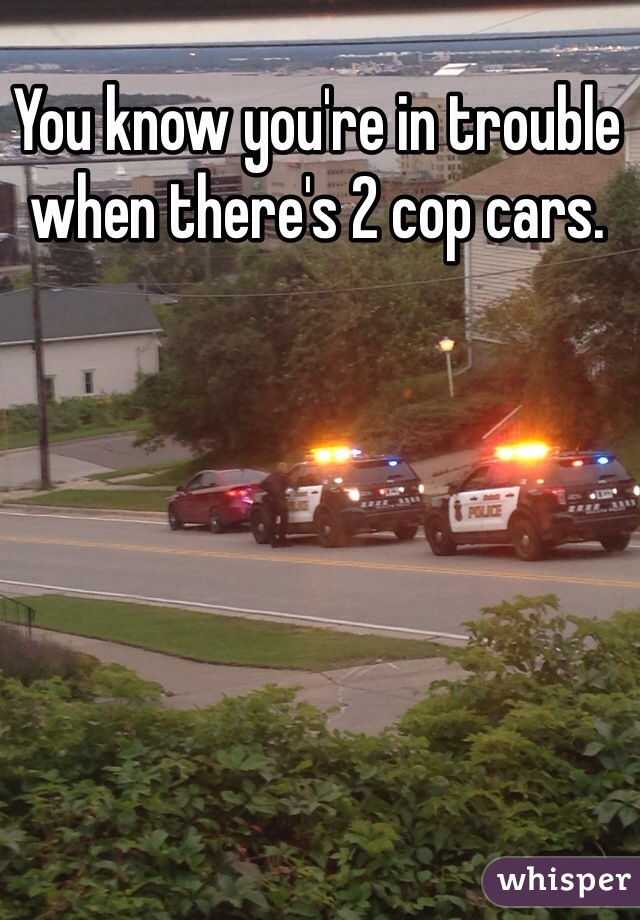You know you're in trouble when there's 2 cop cars.