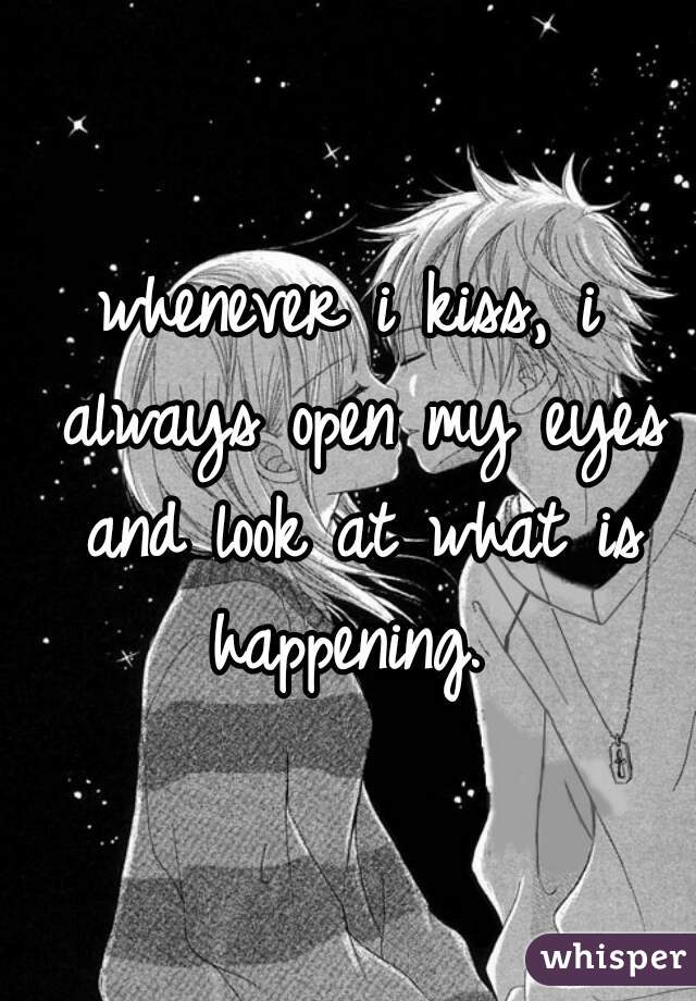 whenever i kiss, i always open my eyes and look at what is happening.