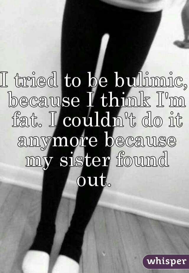 I tried to be bulimic, because I think I'm fat. I couldn't do it anymore because my sister found out.