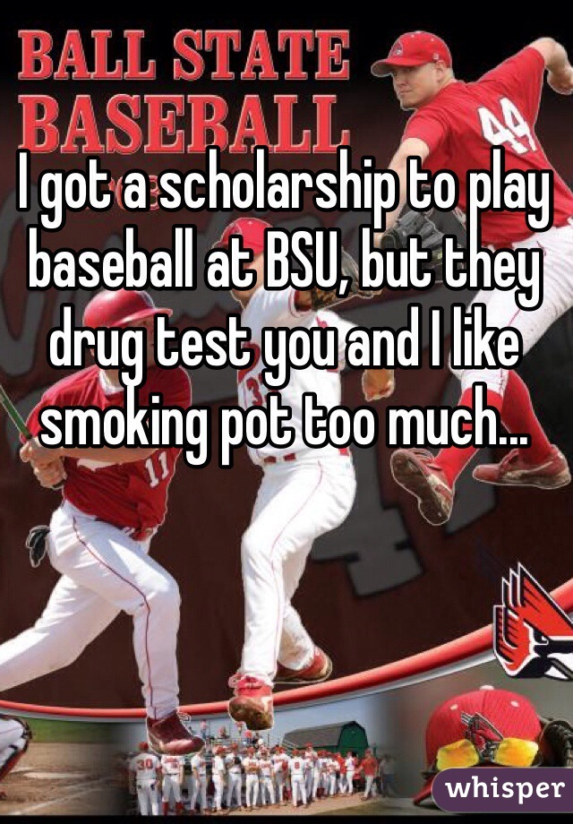 I got a scholarship to play baseball at BSU, but they drug test you and I like smoking pot too much...