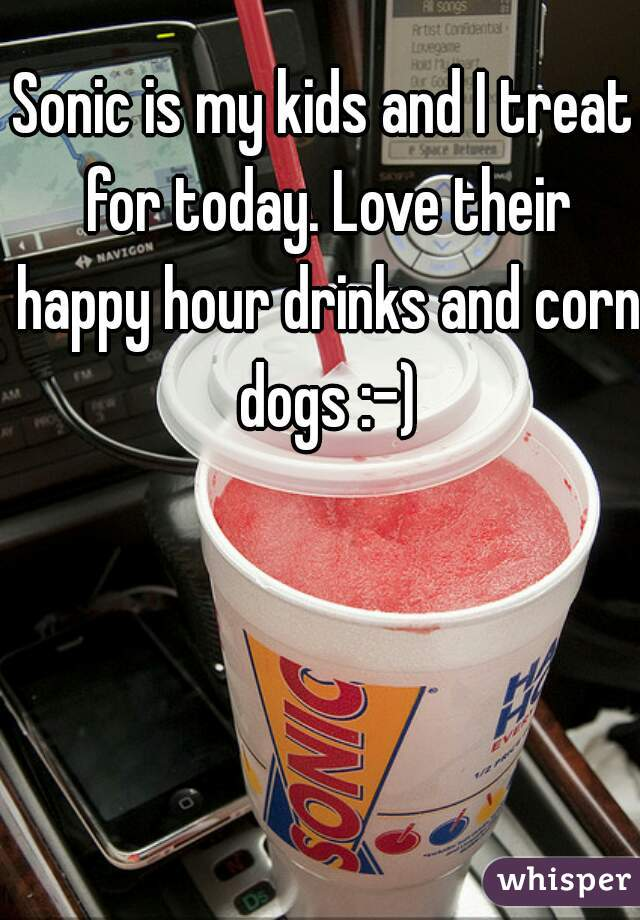 Sonic is my kids and I treat for today. Love their happy hour drinks and corn dogs :-)