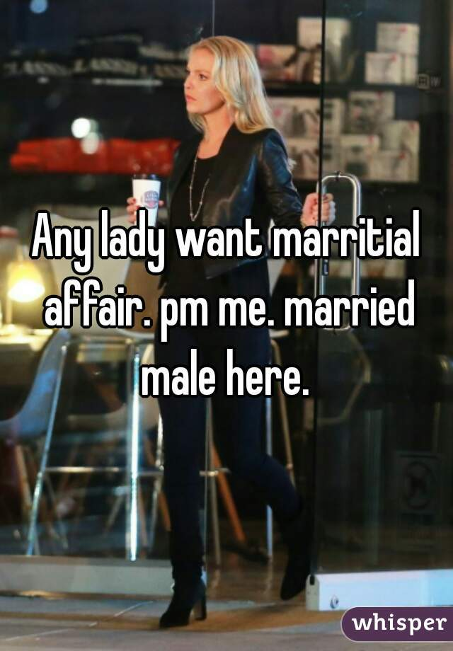 Any lady want marritial affair. pm me. married male here.