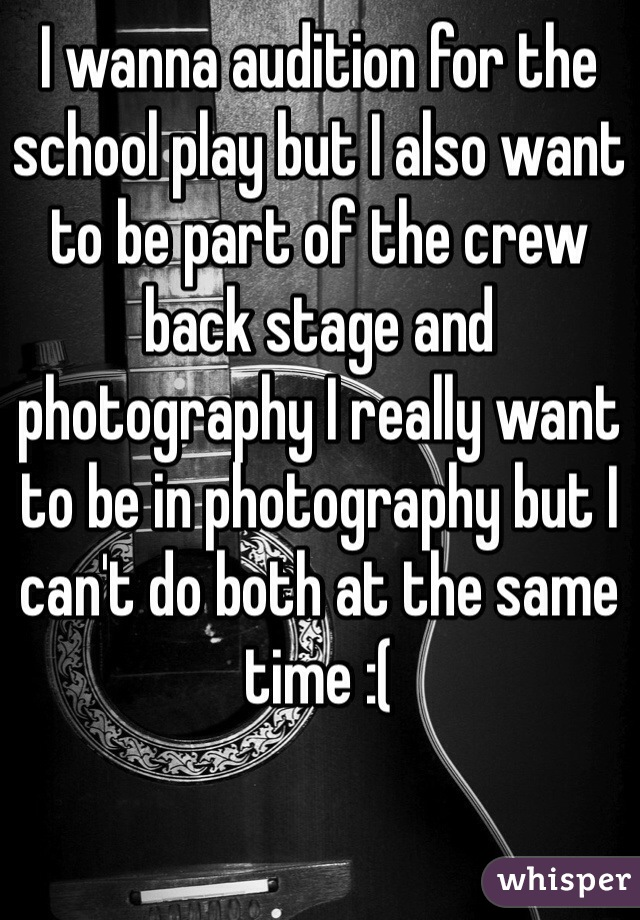 I wanna audition for the school play but I also want to be part of the crew back stage and photography I really want to be in photography but I can't do both at the same time :(