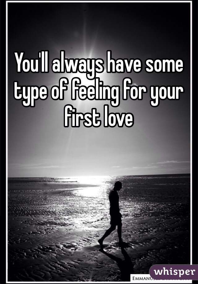 You'll always have some type of feeling for your first love