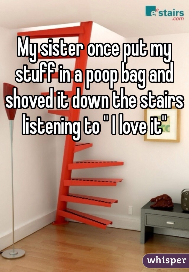 "My sister once put my stuff in a poop bag and shoved it down the stairs listening to "" I love it"""