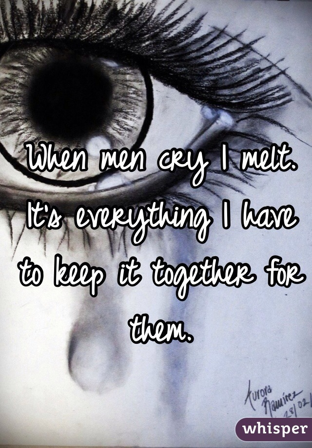 When men cry I melt. It's everything I have to keep it together for them.