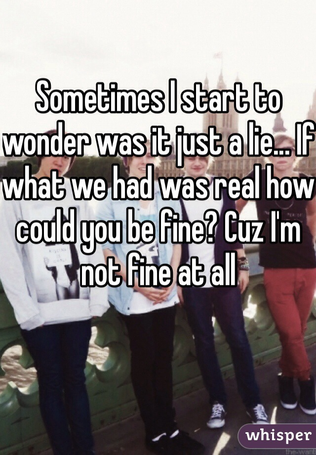 Sometimes I start to wonder was it just a lie... If what we had was real how could you be fine? Cuz I'm not fine at all