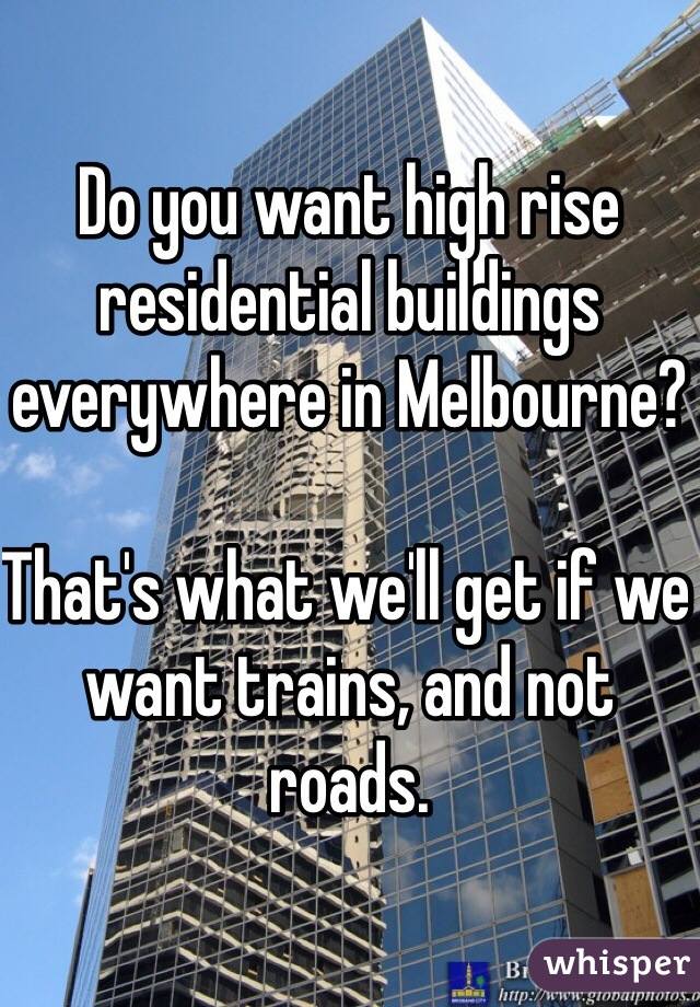 Do you want high rise residential buildings everywhere in Melbourne?  That's what we'll get if we want trains, and not roads.