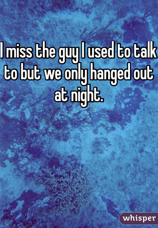 I miss the guy I used to talk to but we only hanged out at night.