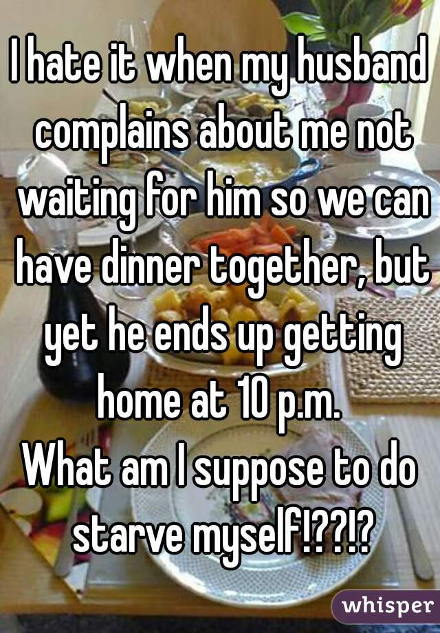 I hate it when my husband complains about me not waiting for him so we can have dinner together, but yet he ends up getting home at 10 p.m.  What am I suppose to do starve myself!??!?