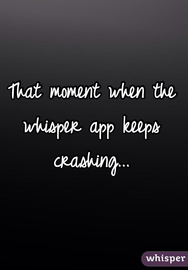 That moment when the whisper app keeps crashing...