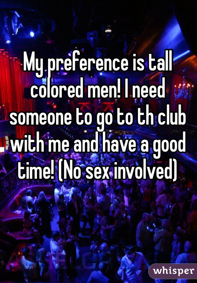 My preference is tall colored men! I need someone to go to th club with me and have a good time! (No sex involved)