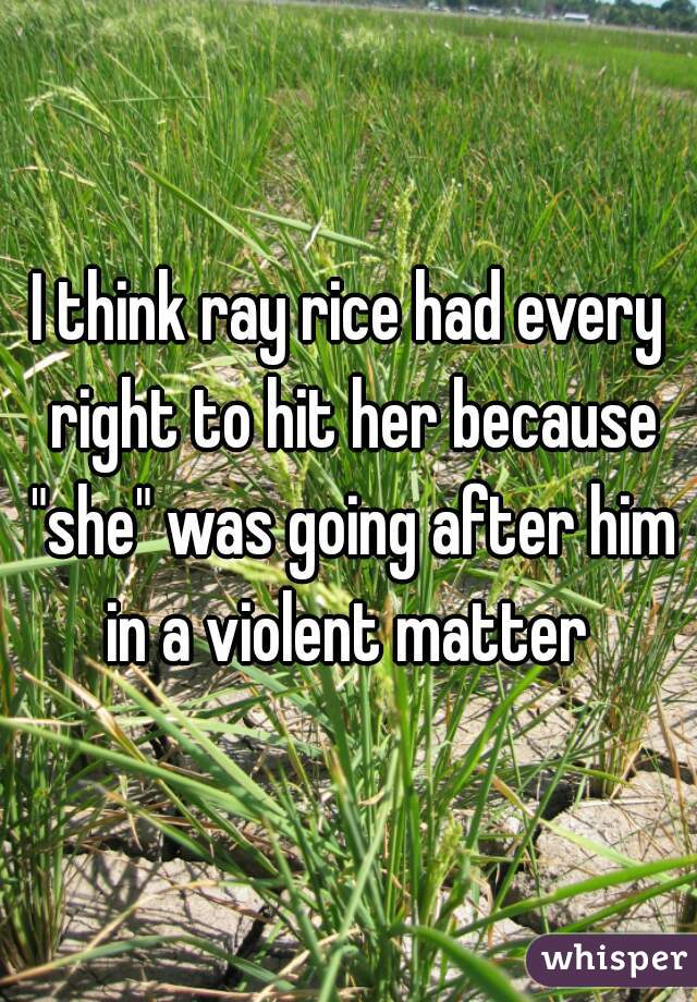 """I think ray rice had every right to hit her because """"she"""" was going after him in a violent matter"""