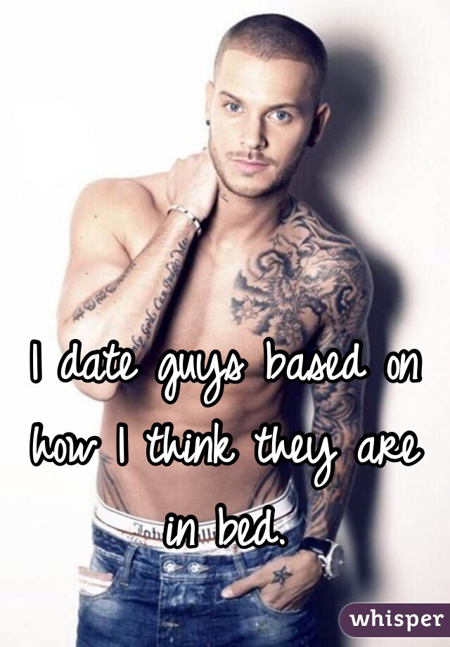 I date guys based on how I think they are in bed.